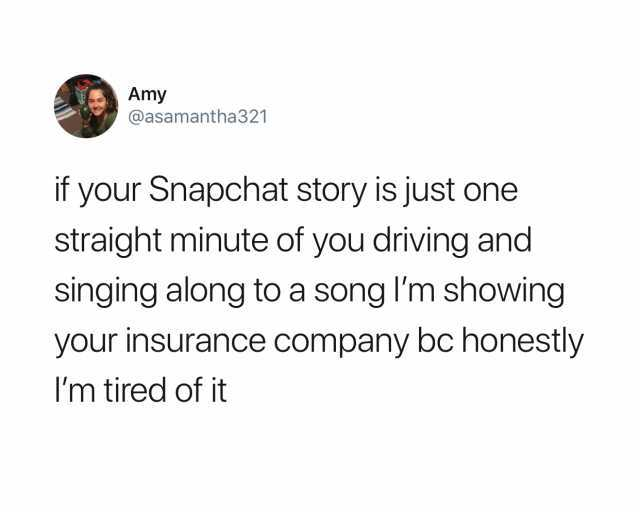amy-atasamantha321-if-your-snapchat-story-is-just-one-straight-minute-of-you-driving-and-singing-along-to-a-song-im-showing-your-insurance-company-bc-honestly-im-tired-of-it-RjYrr